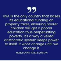 Children, Facebook, and Taxes: USA is the only country that bases  its educational funding on  property taxes, ensuring poorer  children will get a poorer  education thus perpetuating  poverty. It's a way a veiled  aristocratic system keeps power  to itself. It won't change until we  change it.  MARIANNE WILLIAMSON