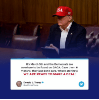 Trump, Usa, and Make A: USA  It's March 5th and the Democrats are  nowhere to be found on DACA. Gave them 6  months, they just don't care. Where are they?  WE ARE READY TO MAKE A DEAL!  Donald J. Trump  의 @realDonaldTrump It's March 5th and the Democrats are nowhere to be found on DACA. We are ready to make a deal!