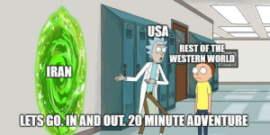 Come on Morty….: USA  REST OF THE  A WESTERN WORLD  IRAN  LETS GO. IN AND OUT. 20 MINUTE ADVENTURE Come on Morty….