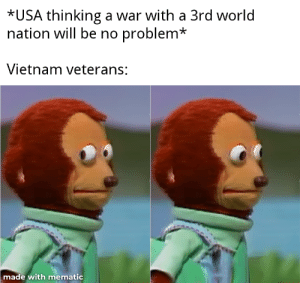 Hey I've seen this before: *USA thinking a war with a 3rd world  nation will be no problem*  Vietnam veterans:  made with mematic Hey I've seen this before