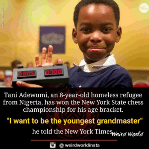 "Nigeria: USA  TODAY  Tani Adewumi, an 8-year-old homeless refugee  from Nigeria, has won the New York State chess  championship for his age bracket.  ""I want to be the youngest grandmaster  he told the New York Timesveird World  @ weirdworldinsta"