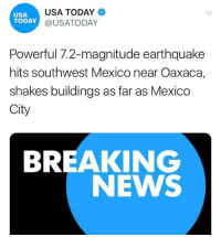 "Friday, Memes, and News: USA  TODAY  USA TODAY  @USATODAY  Powerful 7.2-magnitude earthquake  hits southwest Mexico near Oaxaca,  shakes buildings as far as Mexico  City  BREAKING  NEWS ""A massive earthquake hit Mexico Friday evening, leaving buildings shaking throughout the southern portion of the country. The earthquake was first measured as a 7.5-magnitude and later lowered to having a 7.2-magnitude by the U.S. Geological Survey. The epicenter was found along the Pacific coast near Santiago Ixtayutla, a town in the state of Oaxaca in the southwestern area of the country."" 😳🙏 @usatoday WSHH"