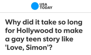 Love, Target, and Tumblr: USA  TODAY  Why did it take so long  for Hollywood to make  a gay teen story like  Love, Simon'? cinnaluna:*whispers* homophobia, susan
