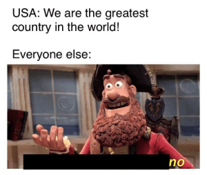 Greatest Country: USA: We are the greatest  country in the world!  Everyone else:  no