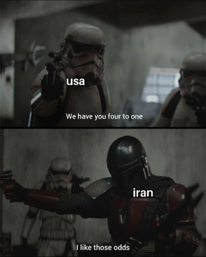 Huh, yes we do: usa  We have you four to one  iran  like those odds Huh, yes we do