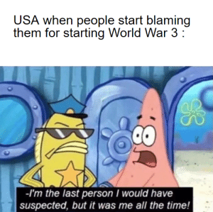 Lets go boys: USA when people start blaming  them for starting World War 3 :  -I'm the last person I would have  suspected, but it was me all the time! Lets go boys
