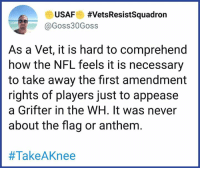 We cannot let the NFL forget this after Trump (inevitably) goes down.: USAF #VetsResistSquadron  @Goss30Goss  As a Vet, it is hard to comprehend  how the NFL feels it is necessary  to take away the first amendment  rights of players just to appease  a Grifter in the WH. It was never  about the flag or anthem.  We cannot let the NFL forget this after Trump (inevitably) goes down.