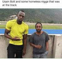 Hope he gave him some spare change: Usain Bolt and some homeless nigga that was  at the track Hope he gave him some spare change