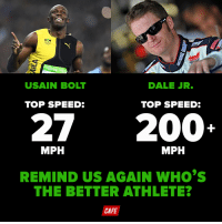 Oh my god people take this so seriously: USAIN BOLT  DALE JR.  TOP SPEED:  TOP SPEED:  27 2000  MPH  MPH  REMIND US AGAIN WHO'S  THE BETTER ATHLETE?  CAFE Oh my god people take this so seriously