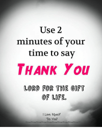 Love, Memes, and Thank You: Use 2  minutes of vour  time to sav  THANK You  LORD FOR THE GOFT  OF LOFE.  I Love Myself  Do You?