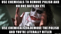 A subtle distinction: USE CHEMICALS TO REMOVE POLISH AND  NO ONE BATS AN EYE  USE CHEMICALS TO REMOVE THE POLISH  AND YOU'RE LITERALLY HITLER  made on imgur A subtle distinction