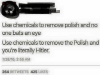 Dank, Hitler, and 🤖: Use chemicals to remove polish and no  one bats an eye  Use chemicals to remove the Polish and  you're literally Hitler.  1/28/16, 2:55 AM  264  RETWEETS 425  LIKES Sent by a fan. Lel