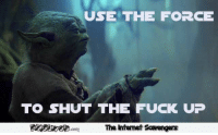 <p>Funny Wednesday picture dump  A gallery of midweek lolz  PMSLweb </p>: USE THE FORCE  TO SHUT THE FUCK UP  The Intemet Scavengers <p>Funny Wednesday picture dump  A gallery of midweek lolz  PMSLweb </p>