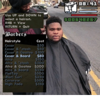 Viva La Meme Man 3: Boi if youn getcho Zachary W. Zindler: Use UP and DOWN to  select a haircut.  RMB View  RETURN  Quit  ABarbers  Hairstyle  Cost  50  Cesar  Cesar & 'stash $50  Cesar & Goatee STOO  Cesar & Beard  $80  $150  Afro  Afro & 'stash $200  Afro & Goatee $300  Afro & Bear  $250  500  FlatTop  Jheri curl  350  $500  Cornrow  $150  High Fade  o-so Viva La Meme Man 3: Boi if youn getcho Zachary W. Zindler