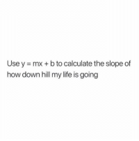 y mx b: Use y = mx + b to calculate the slope of  how down hill my life is going