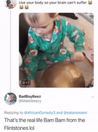Blackpeopletwitter, Life, and Lol: Use your body so your brain can't suffer  0:17  BadBoyBeez  @Makkbeezy  Replying to @AfricanDynasty3 and @satansmami  That's the real life Bam Bam from the  Flintstones lol Baby sis looks stressed (via /r/BlackPeopleTwitter)