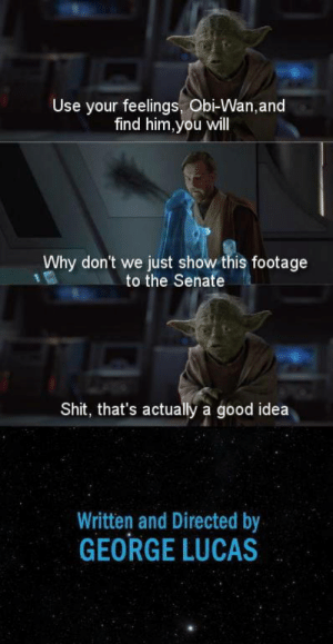 Shit, Good, and George Lucas: Use your feelings, Obi-Wan,and  find him,you will  Why don't we just show this footage  to the Senate  Shit, that's actually a good idea  Written and Directed by  GEORGE LUCAS   Yeawhy not?