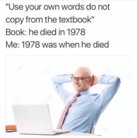 """Funny, Memes, and Book: """"Use your own words do not  copy from the textbook""""  Book: he died in 1978  Me: 1978 was when he died SarcasmOnly"""