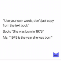 "Memes, Book, and Text: ""Use your own words, don't just copy  from the text book""  Book: ""She was born in 1978""  Me: ""1978 is the year she was born""  MEMES I'll let you copy my homework but change it around a little. studentmemes schoolmemes"