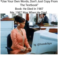 """Funny, Lol, and Book: *Use Your Own Words, Don't Just Copy From  The Textbook""""  Book: He Died In 1987  Me: 1987 Was When He Died.  lg: @hood clips I did this all the time lol"""