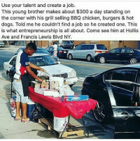 Memes, 300, and Chicken: Use your talent and create a job.  This young brother makes about $300 a day standing on  the corner with his grill selling BBQ chicken, burgers & hot  dogs. Told me he couldn't find a job so he created one. This  is what entrepreneurship is all about. Come see him at Hollis  Ave and Francis Lewis Blvd NY https://t.co/E0ykZT9DpQ