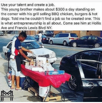 Memes, 🤖, and Job: Use your talent and create a job.  This young brother makes about $300 a day standing on  the corner with his grill selling BBQ chicken, burgers & hot  dogs. Told me he couldn't find a job so he created one. This  is what entrepreneurship is all about. Come see him at Hollis  Ave and Francis Lewis Blvd NY.  MINORITY MINDSET Repost @minoritymindset - these guys are always speaking the truth. No more excuses! Follow my friends @minoritymindset and subscribe to the Minority Mindset YouTube channel - I promise you will love it 👉 @minoritymindset 🔥