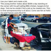 Dogs, Love, and Memes: Use your talent and create a job.  This young brother makes about $300 a day standing on  the corner with his grill selling BBQ chicken, burgers & hot  dogs. Told me he couldn't find a job so he created one. This  is what entrepreneurship is all about. Come see him at Hollis  Ave and Francis Lewis Blvd NY. ITS ALL LOVE