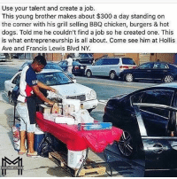 Dogs, Friends, and Love: Use your talent and create a job.  This young brother makes about $300 a day standing on  the corner with his grill selling BBQ chicken, burgers & hot  dogs. Told me he couldn't find a job so he created one. This  is what entrepreneurship is all about. Come see him at Hollis  Ave and Francis Lewis Blvd NY.  T_T Thank you @minoritymindset - No more excuses! Follow my friends @minoritymindset and subscribe to the Minority Mindset YouTube channel - I promise you will love it 👉 @minoritymindset