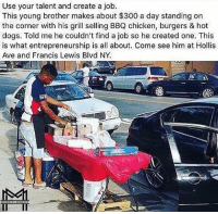 Memes, 300, and Chicken: Use your talent and create a job.  This young brother makes about $300 a day standing on  the corner with his grill selling BBQ chicken, burgers & hot  dogs. Told me he couldn't find a job so he created one. This  is what entrepreneurship is all about. Come see him at Hollis  Ave and Francis Lewis Blvd NY.  MINORITY MINDSL T 📚💰This is the entrepreneurial spirit that will change the world💪🔥 entrepreneur
