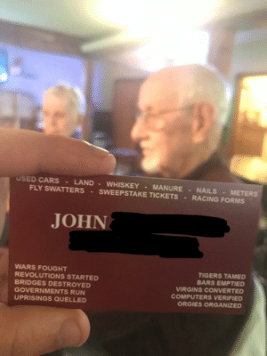 My Grandfather is retired and he still carries around these impressive business cards.: USED CARS LAND WHISKEY MANURE NAILS METERS  FLY SWATTERS SWEEPSTAKE TICKETS RACING FORMs  JOHN  WARS FOUGHT  REVOLUTIONS STARTED  BRIDGES DESTROYED  GOVERNMENTS RUN  UPRISINGS QUELLED  TIGERS TAMED  BARS EMPTIED  VIRGINS CONVERTED  COMPUTERS VERIFIED  ORGIES ORGANIZED My Grandfather is retired and he still carries around these impressive business cards.