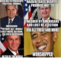 "Drone, God, and Irs: USED IRS TO PERSEGUTE RAISED TAXES DESPITE  POLITICAL ENEMIES PROMISE NOT TO  TRASHED BYAMERICANS  AND LOST RE-ELECTION  IMPEACHED  PATRIOTACT, MIDDLE  imgflip.com  EASHNLAS LATRIAEIDALLTHESE AND MORE  TAX CUTS, RECESSION  HATED BYTHE WORID imglip.com <p><a class=""tumblr_blog"" href=""http://esgarothstar.tumblr.com/post/50443480531/thatgayone-wageronconservatism-i-did-a"">esgarothstar</a>:</p> <blockquote> <div> <p><a class=""tumblr_blog"" href=""http://thatgayone.tumblr.com/post/50434150932/wageronconservatism-i-did-a-thing-to-preempt"">thatgayone</a>:</p> <blockquote> <div> <p><a class=""tumblr_blog"" href=""http://wageronconservatism.tumblr.com/post/50433986082/i-did-a-thing-to-preempt-liberal-hate-obama"">wageronconservatism</a>:</p> <blockquote> <div> <p>I did a thing.</p> <p>To preempt liberal hate:</p> <ul><li>Obama <em>did</em> raise taxes on the poor and middle class starting January 1st 2012</li> <li>Obama did <em>not</em> repeal the Patriot Act but <em>did</em> sign the National Defense Authorization Act for 2012 further infringing on the privacy rights of citizens</li> <li>Obama's response to Sandy was <em>slower</em> and <em>less effective</em> than Bush's response to Katrina</li> <li>Obama may have ended the Iraq war, but he <em>expanded</em> the Afghan war, <em>and</em> began drone strikes on other Middle Eastern nations, <em>and</em> declared he had the authority to kill Americans on American soil via drone strike</li> <li>Not to mention Fast and Furious, Benghazi, GSA, Secret Service employing prostitutes, and so on.</li> </ul><p><em>Suck on that cold hard truth, liberals.  The god you worship is worse than the very demons you claimed to hate.</em></p> </div> </blockquote> <p>Love it!</p> </div> </blockquote> <p>Only quibble I have with this is that Nixon was NOT impeached…that is why he resigned…he didnt want to put the country through the impeachment process…which everyone took as an admission of guilt…which it was, but he was not technically impeached.</p> </div> </blockquote>"