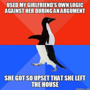 Logic, House, and Girlfriends: USED MY GIRLFRIEND'S OWN LOGIC  AGAINST HER DURING AN ARGUMENT  SHE GOT SO UPSET THAT SHE LEFT  THE HOUSE  MEMEFUL.COM But I still won!