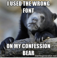 Confession Bear - I used the wrong font on my confession bear: USED THE WRONG  FONT  ON MY CONFESSION  BEAR  memegenerator. net Confession Bear - I used the wrong font on my confession bear
