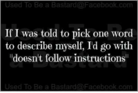 """Follow Instructions: Used To Be a Bastard Facebook.com  If I was told to pick one word  to describe myself, I'd go with  """"doesn't follow instructions  Used To Be a Bastard a Facebook com"""