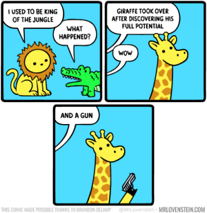 King of the Jungle: USED TO BE KING  OF THE JUNGLE  GIRAFFE TOOK OVER  AFTER DISCOVERING HIS  FULL POTENTIAL  WHAT  HAPPENED?  wOw  AND A GUN  THIS COMIC MADE POSSIBLE THANKS TO BRANDON DELAMP @MrLovenstein MRLOVENSTEIN.COM King of the Jungle