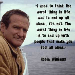 """Loneliness quotes - Quotes about Feeling Lonely   SayingImages.com: used to think the  worst thing in life  was to end up all  alone, it's not. The  worst thing in life  is to end up with  people that make you  feel all alone.""""  Robin Williams Loneliness quotes - Quotes about Feeling Lonely   SayingImages.com"""