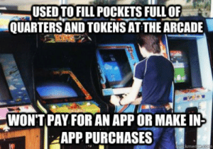 Yep. This is me alright: USEDTO FILL POCKETS FULLOF  QUARTERS AND TOKENS AT THE ARCADE  WONT PAY FOR AN APP OR MAKE IN  APP PURCHASES  kme Yep. This is me alright