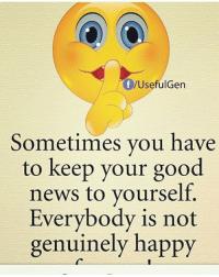 Real Talk: /UsefulGen  Sometimes you have  to keep your good  news to yourself.  Everybody is not  genuinely happy Real Talk