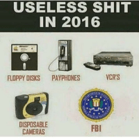 Fbi, Memes, and Shit: USELESS SHIT  IN 2016  VCR'S  FLOPPY DISKS  PAYPHONES  DISPOSABLE  FBI  CAMERAS Any day now, FBI.