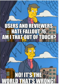 USERS AND REVIEWERS  HATE FALLOUT 76  tHit  AMITHATOUT  OF TOUCH?  NO!ITS THE  WORLD THATS WRONG
