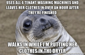 advice-animal:  I was holding her panties in my hand when she walked in.: USES ALL4 TENANT WASHING MACHINES AND  LEAVES HER CLOTHESIN OVER AN HOUR AFTER  THEY'RE FINISHED  WALKS IN WHILE I'M PUTTING HER  CLOTHESIINTHEDRYER  neyenerator.ne advice-animal:  I was holding her panties in my hand when she walked in.