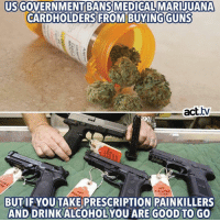 Memes, Good, and 🤖: USGOVERNMENTBANS MEDICALMARIJUANA  CARDHOLDERS FROM BUYINGGUNS  BUT IF YOUTAKE PRESCRIPTION PAINKILLERS  AND DRINKALCOHOLYOU ARE GOOD TO GO