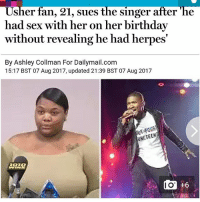She's claiming that Usher had unprotected sex with her on her birthday... I struggle to believe her. How can Usher go from Chilli from TLC to this. I doubt she's his type on his worse day which is almost never as he's rich as fuck... But then again, herpes must suck for him too: Usher fan, 21, sues the singer after 'he  had sex with her on her birthday  without revealing he had herpes  By Ashley Collman For Dailymail.com  15:17 BST 07 Aug 2017, updated 21:39 BST 07 Aug 2017  URETEE  +6 She's claiming that Usher had unprotected sex with her on her birthday... I struggle to believe her. How can Usher go from Chilli from TLC to this. I doubt she's his type on his worse day which is almost never as he's rich as fuck... But then again, herpes must suck for him too