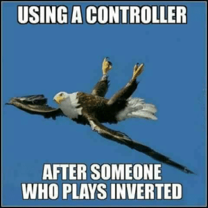 funnygamememes:  This is really how it is though: USING A CONTROLLER  AFTER SOMEONE  WHO PLAYS INVERTED funnygamememes:  This is really how it is though