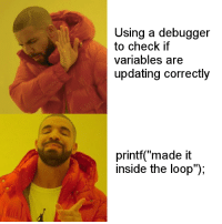 """Yeah, but its easier: Using a debugger  to check if  variables are  updating correctly  printf(""""made it  inside the loop""""); Yeah, but its easier"""