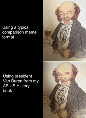 This one's for y'all: Using a typical  comparison meme  format  Using president  Van Buren from my  AP US History  book This one's for y'all