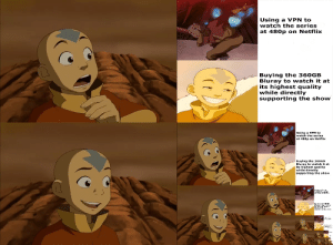 Memes, Naruto, and Netflix: Using a VPN to  watch the series  at 480p on Netflix  Buying the 360GB  Bluray to watch it at  its highest quality  while directly  supporting the show  Using a VPN to  watch the series  at 480p on Netflix  Buying the 360GEB  Bluray to watch it at  its highest quality  while directly  supporting the show Avatar memes!