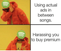 Omg, Songs, and Song: Using actual  ads in  betweer  songs.  Harassing you  to buy premium  Spot Every 3 Song omg.