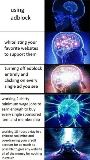 This is how you promote yourself guys: using  adblock  whitelisting your  favorite websites  to support them  turning off adblock  entirely and  clicking on every  single ad you see  working 2 shitty  minimum wage jobs to  earn enough to buy  every single sponsored  item and membership  working 18 hours a day in a  chinese coal mine and  overdrawing your credit  account for as much as  possible to give any website  all of the money for nothing  in return This is how you promote yourself guys