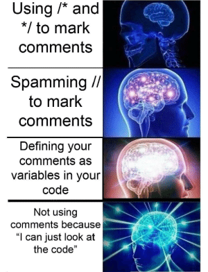 "How To, How, and Code: Using /* and  */to mark  comments  Spamming /  to mark  comments  Defining your  comments as  variables in your  code  Not using  comments because  ""I can just look at  the code"" How to use comments 101"